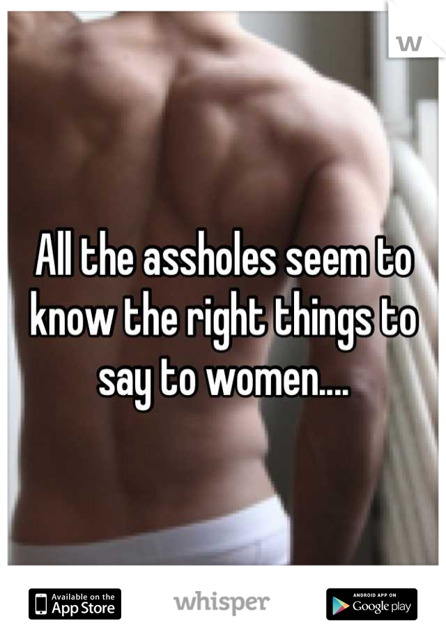 All the assholes seem to know the right things to say to women....