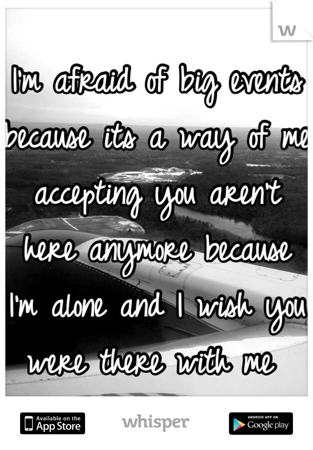 I'm afraid of big events because its a way of me accepting you aren't here anymore because I'm alone and I wish you were there with me