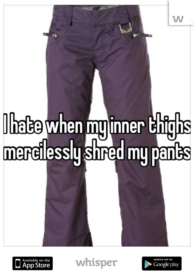 I hate when my inner thighs mercilessly shred my pants