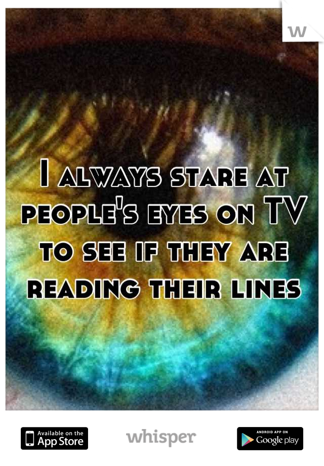 I always stare at people's eyes on TV to see if they are reading their lines
