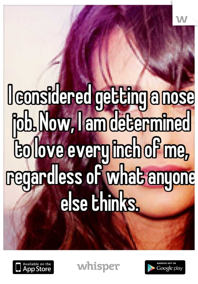 I considered getting a nose job. Now, I am determined to love every inch of me, regardless of what anyone else thinks.
