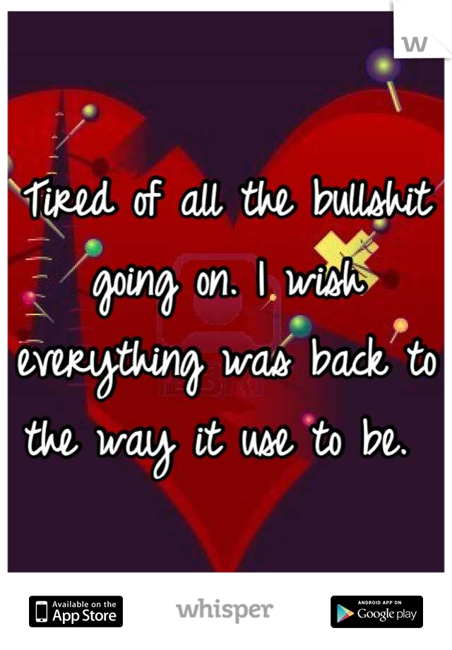 Tired of all the bullshit going on. I wish everything was back to the way it use to be.