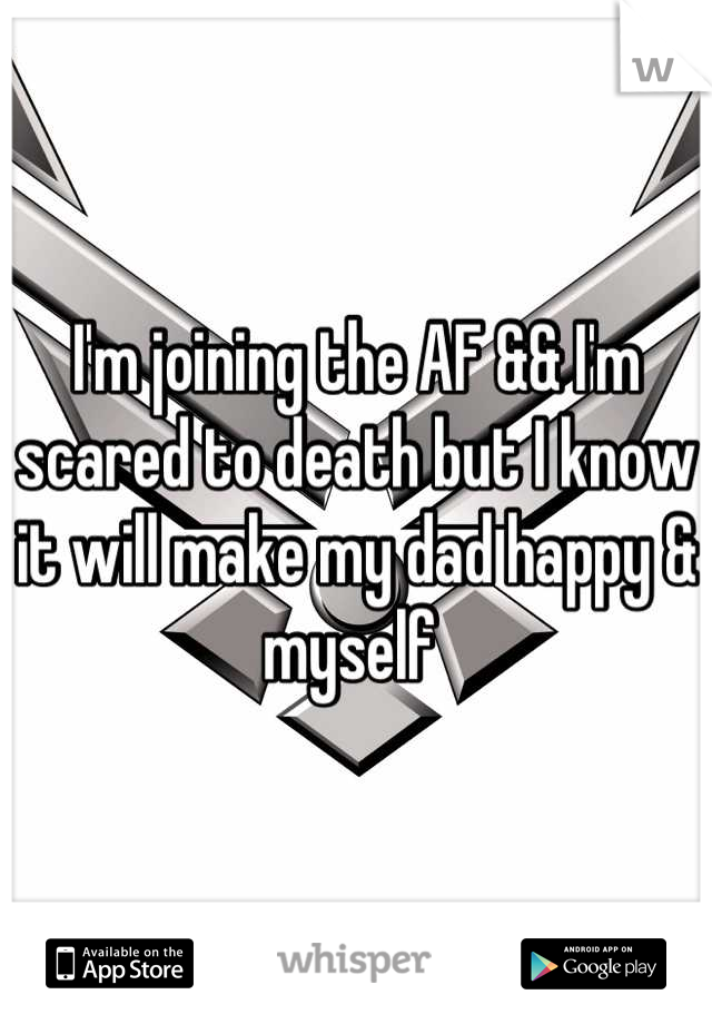 I'm joining the AF && I'm scared to death but I know it will make my dad happy & myself