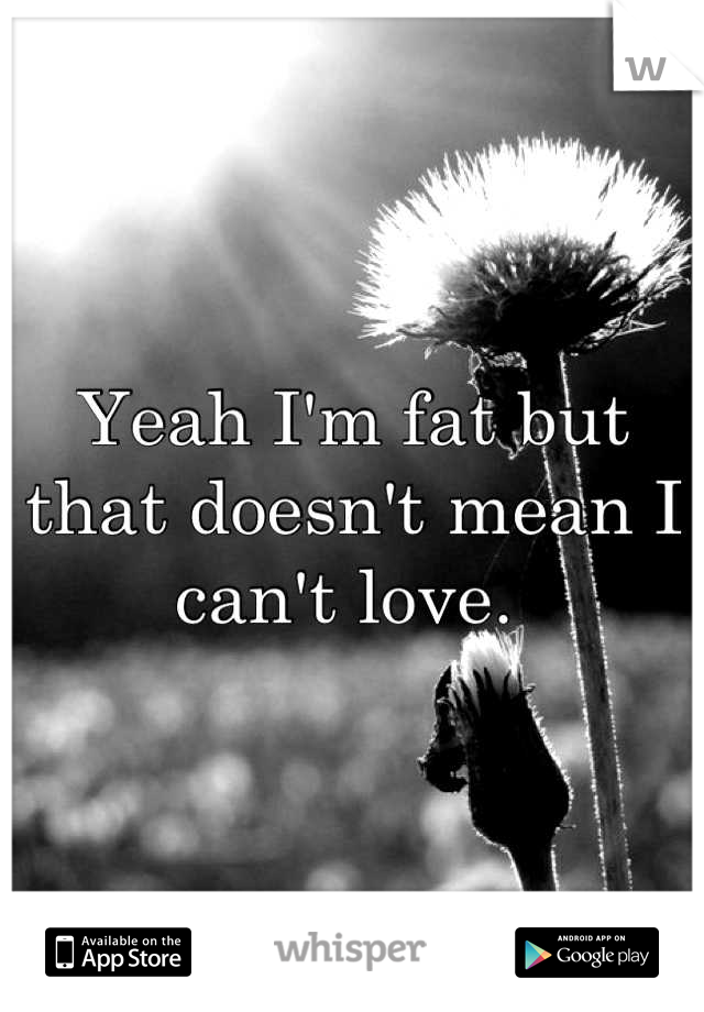 Yeah I'm fat but that doesn't mean I can't love.
