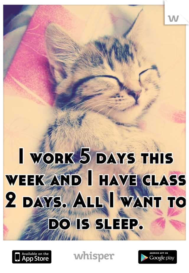 I work 5 days this week and I have class 2 days. All I want to do is sleep.