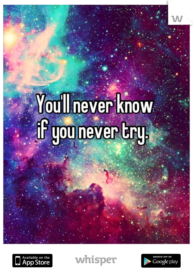 You'll never know if you never try.