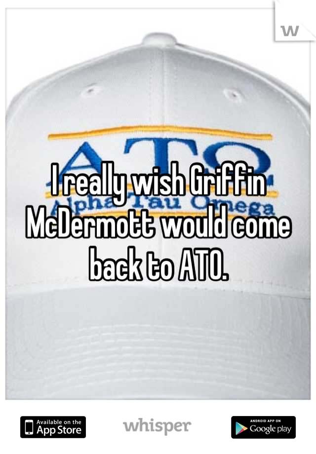 I really wish Griffin McDermott would come back to ATO.