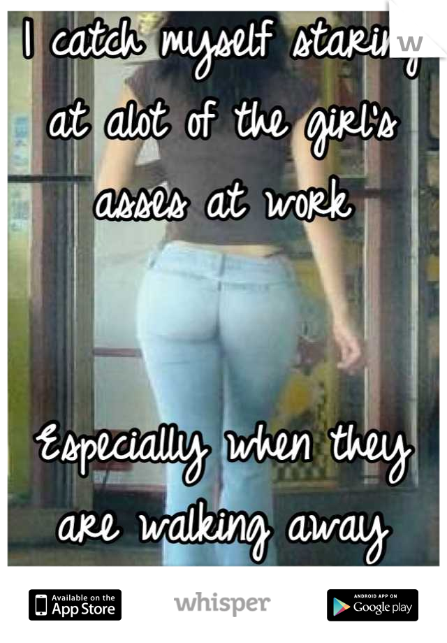 I catch myself staring at alot of the girl's asses at work   Especially when they are walking away