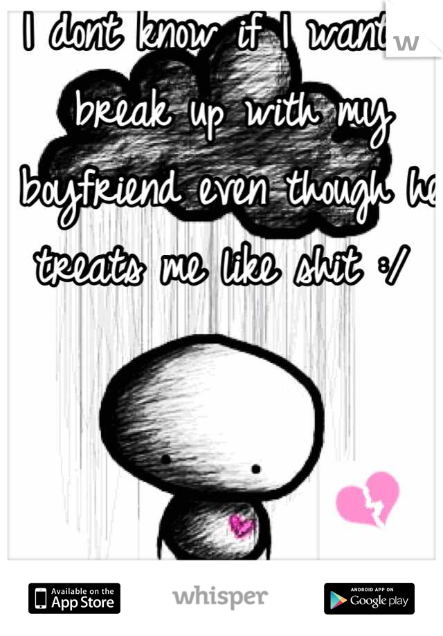 I dont know if I want to break up with my boyfriend even though he treats me like shit :/