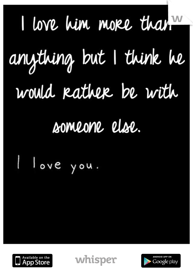 I love him more than anything but I think he would rather be with someone else.