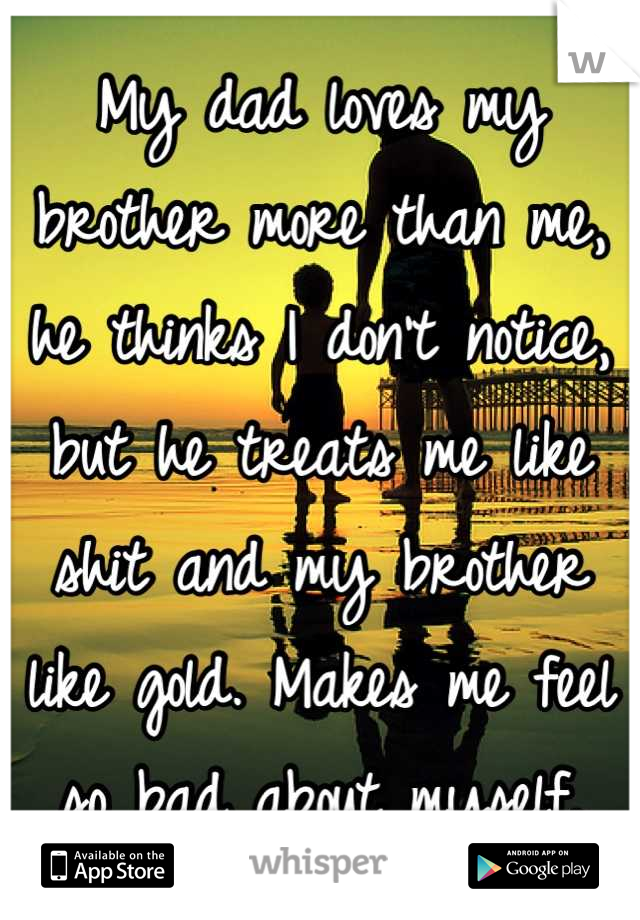 My dad loves my brother more than me, he thinks I don't notice, but he treats me like shit and my brother like gold. Makes me feel so bad about myself.