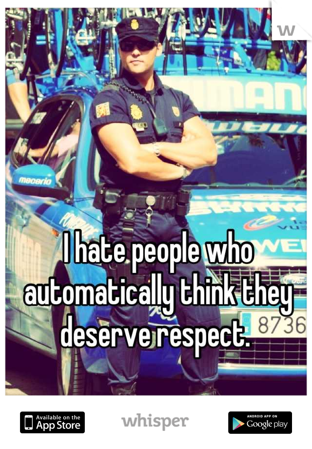 I hate people who automatically think they deserve respect.