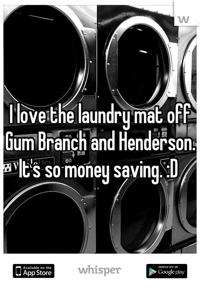 I love the laundry mat off Gum Branch and Henderson. It's so money saving. :D