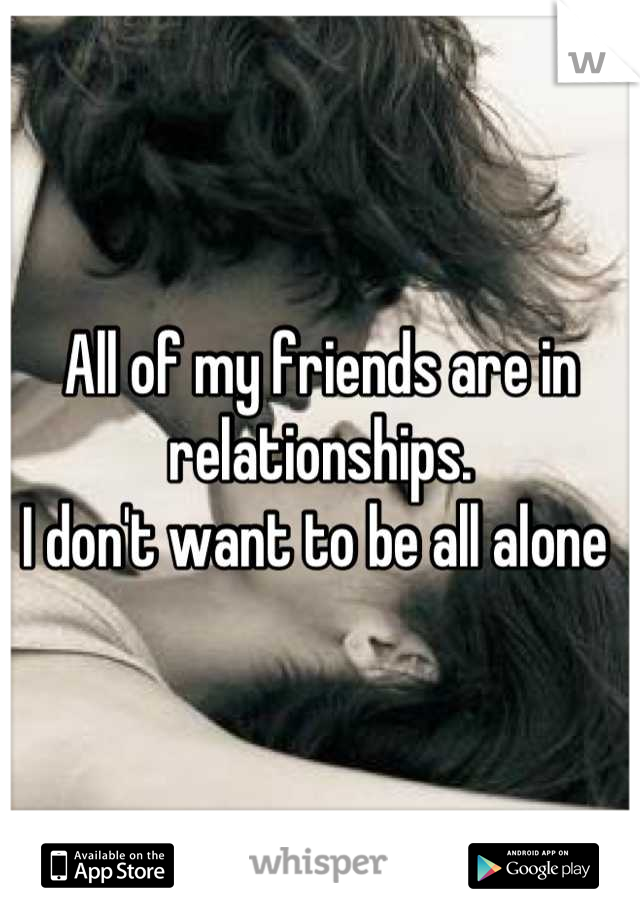 All of my friends are in relationships.  I don't want to be all alone