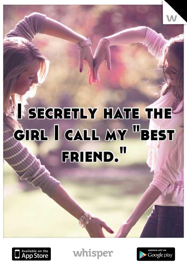 """I secretly hate the girl I call my """"best friend."""""""