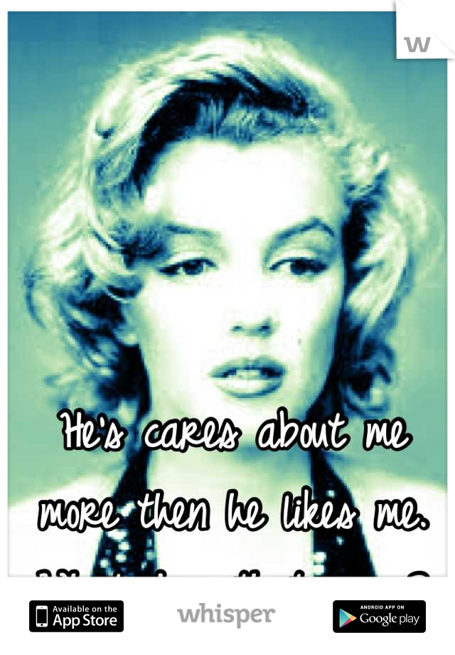He's cares about me more then he likes me. What does that mean?
