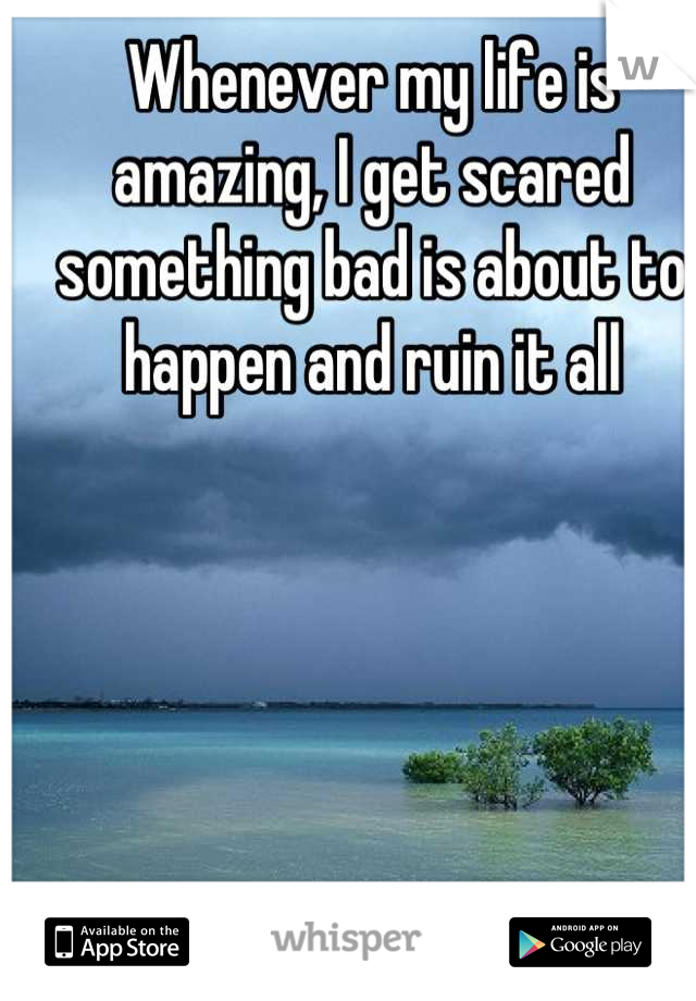 Whenever my life is amazing, I get scared something bad is about to happen and ruin it all