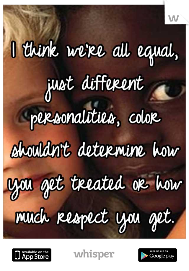 I think we're all equal, just different personalities, color shouldn't determine how you get treated or how much respect you get.