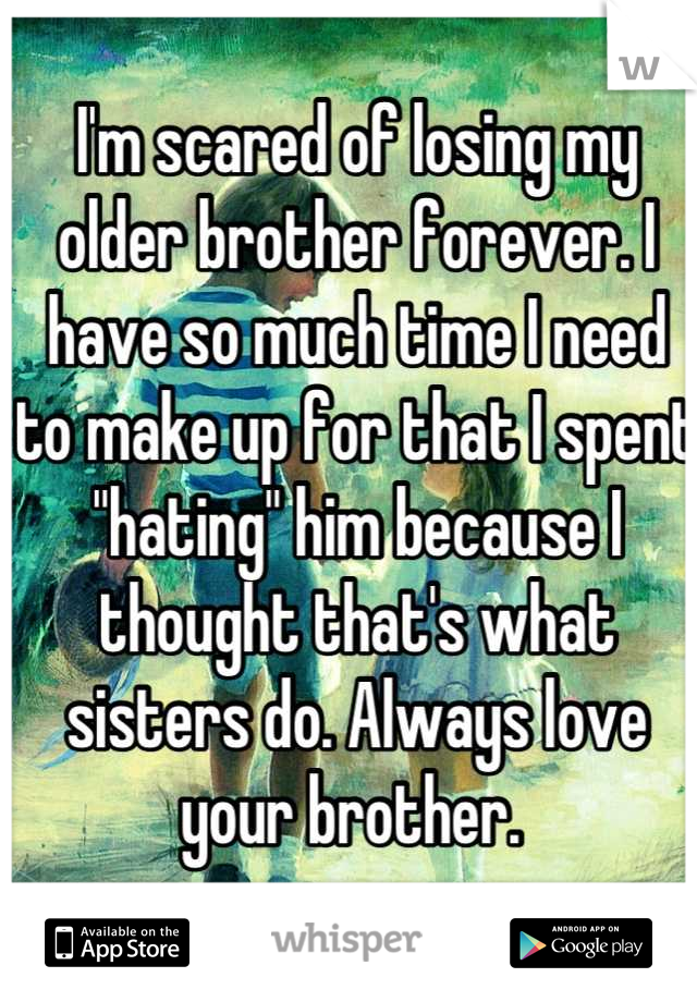 "I'm scared of losing my older brother forever. I have so much time I need to make up for that I spent ""hating"" him because I thought that's what sisters do. Always love your brother."