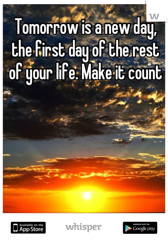 Tomorrow is a new day, the first day of the rest of your life. Make it count