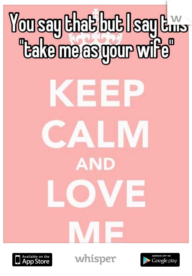"""You say that but I say this """"take me as your wife"""""""