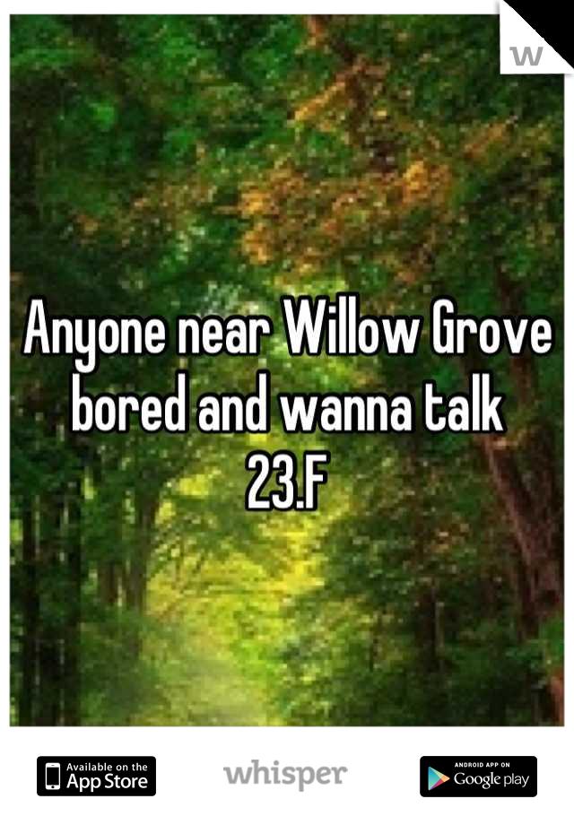 Anyone near Willow Grove bored and wanna talk 23.F