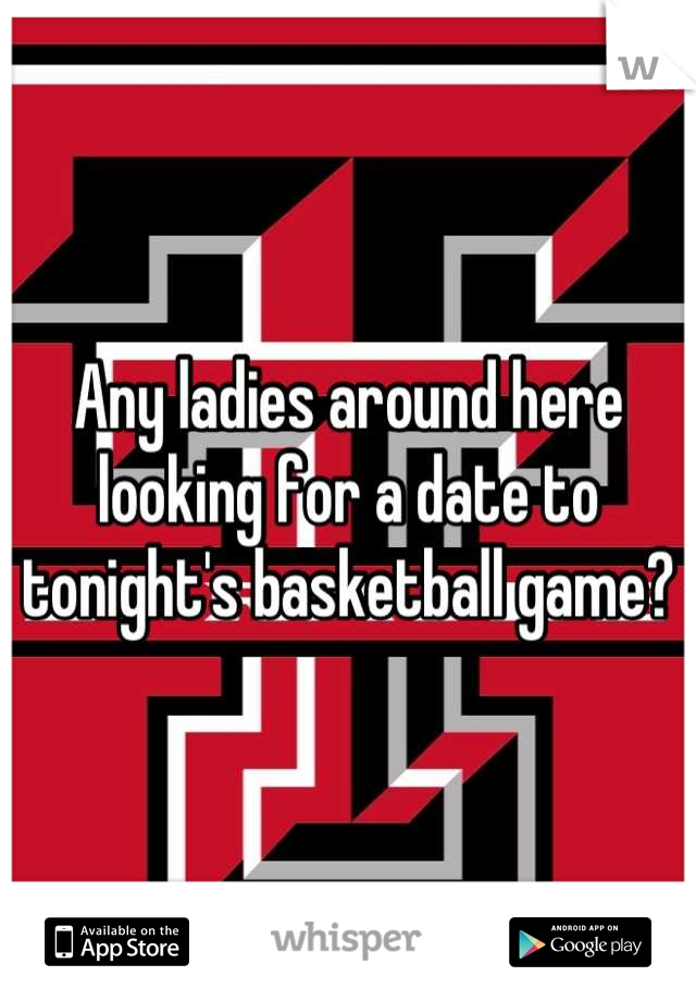 Any ladies around here looking for a date to tonight's basketball game?