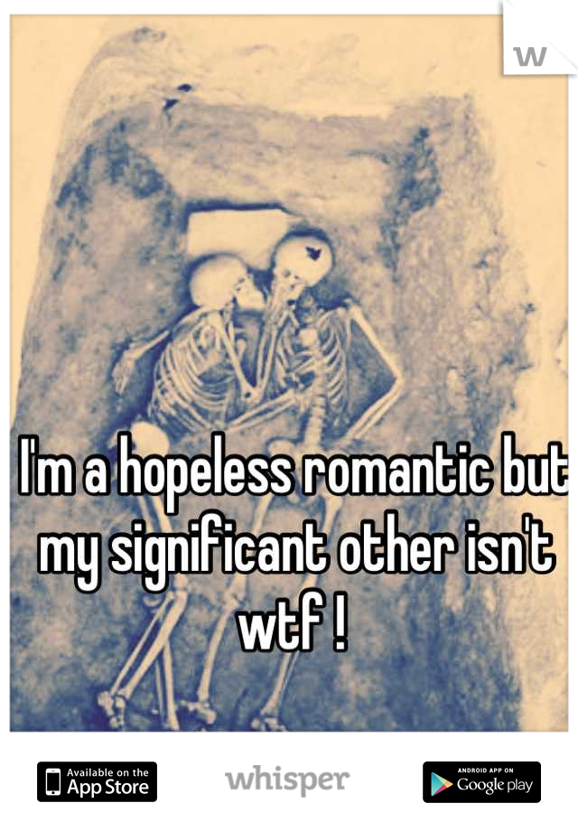 I'm a hopeless romantic but my significant other isn't wtf !