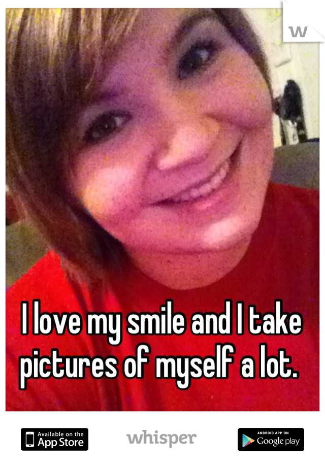 I love my smile and I take pictures of myself a lot.