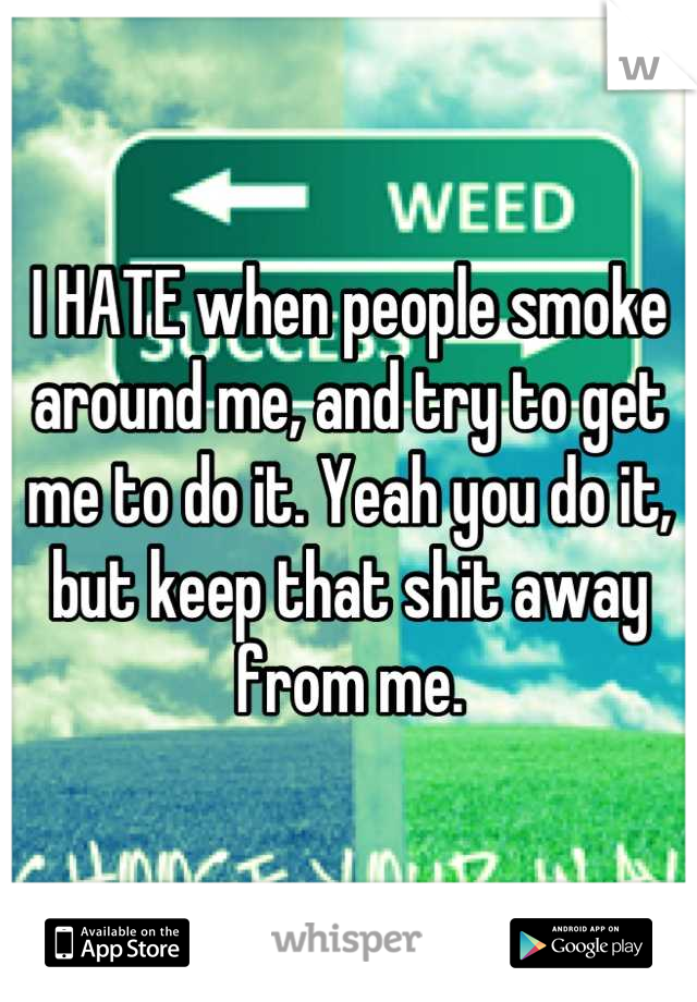 I HATE when people smoke around me, and try to get me to do it. Yeah you do it, but keep that shit away from me.
