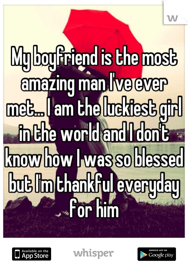 My boyfriend is the most amazing man I've ever met... I am the luckiest girl in the world and I don't know how I was so blessed but I'm thankful everyday for him