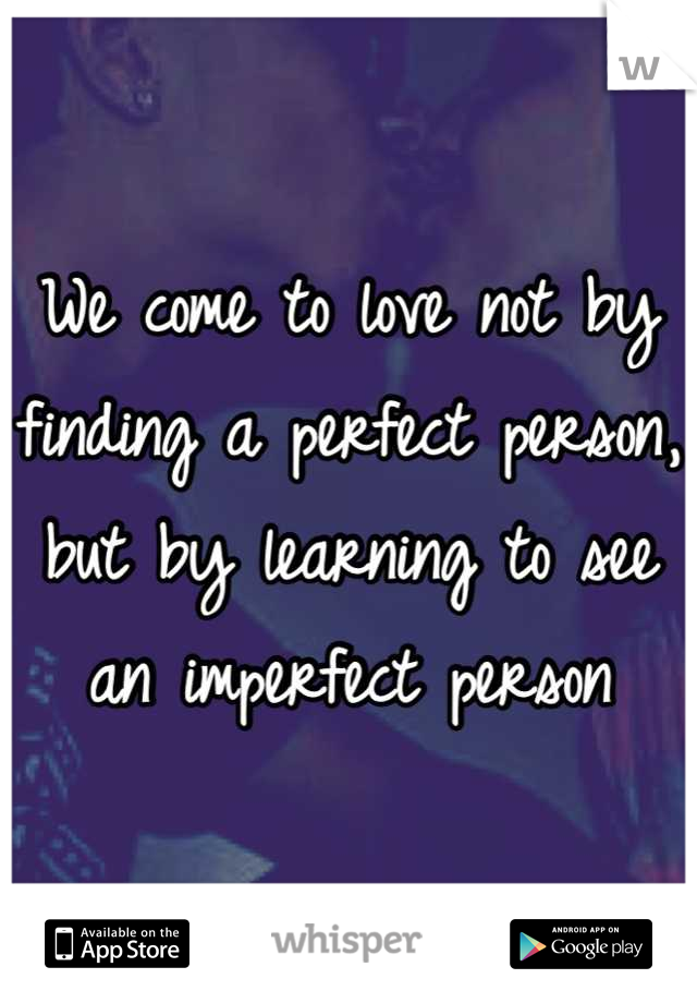 We come to love not by finding a perfect person, but by learning to see an imperfect person