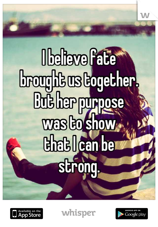 I believe fate  brought us together. But her purpose was to show  that I can be strong.