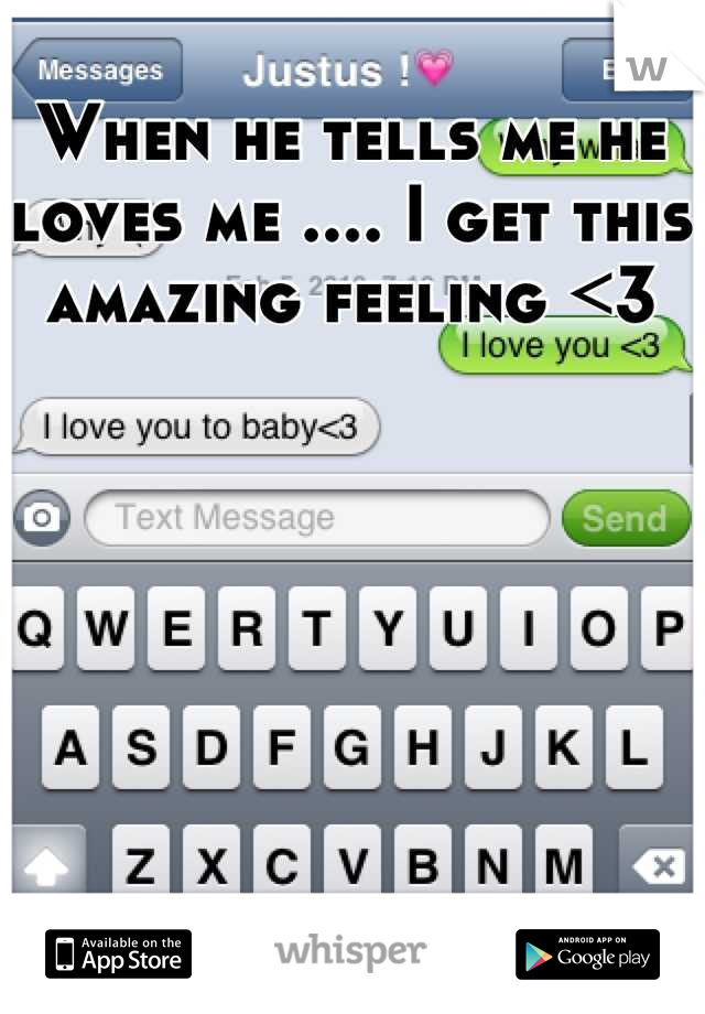 When he tells me he loves me .... I get this amazing feeling <3
