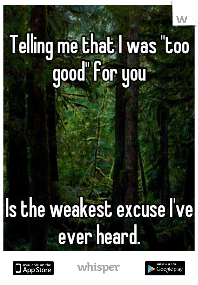 """Telling me that I was """"too good"""" for you     Is the weakest excuse I've ever heard."""