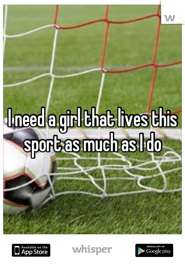 I need a girl that lives this sport as much as I do