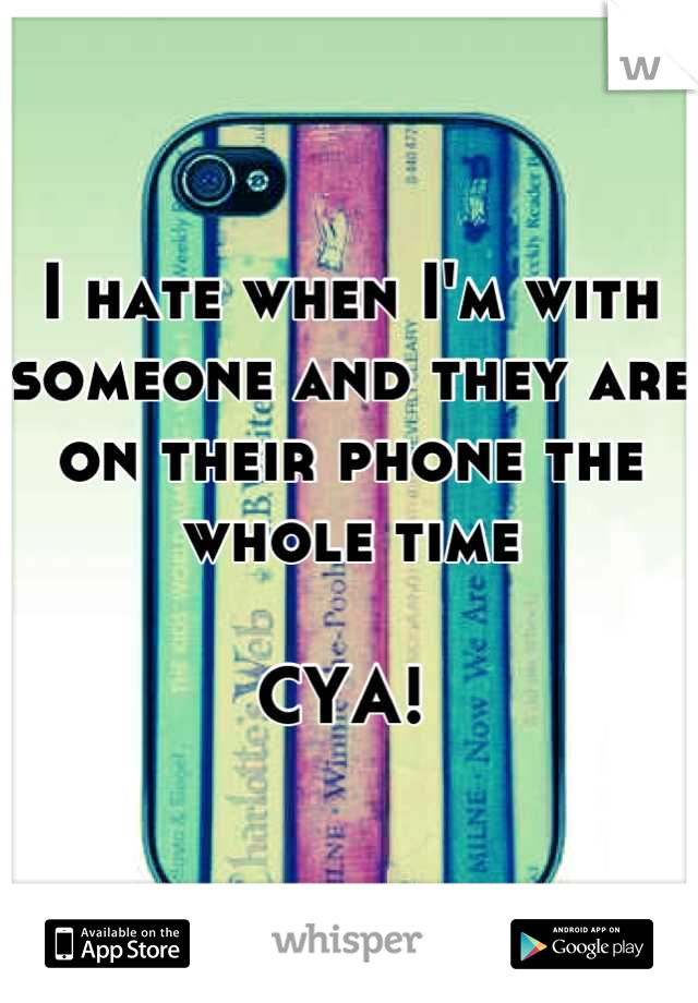 I hate when I'm with someone and they are on their phone the whole time  CYA!