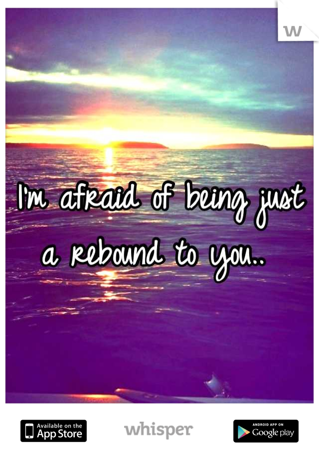 I'm afraid of being just a rebound to you..