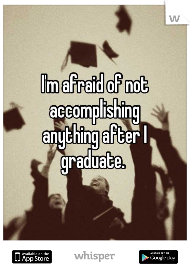 I'm afraid of not accomplishing  anything after I  graduate.