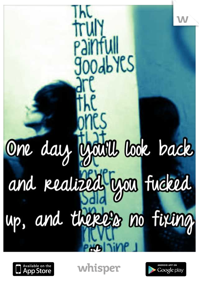 One day you'll look back and realized you fucked up, and there's no fixing it