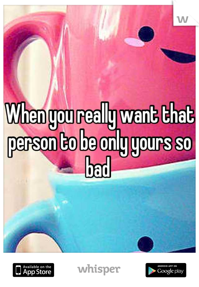 When you really want that person to be only yours so bad