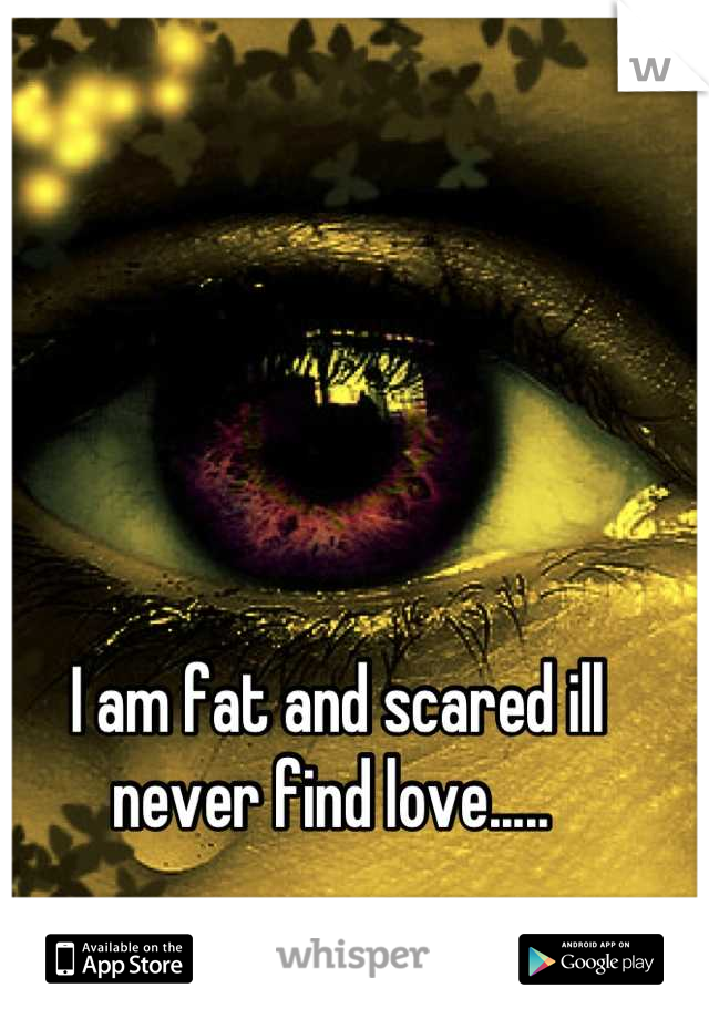 I am fat and scared ill never find love.....