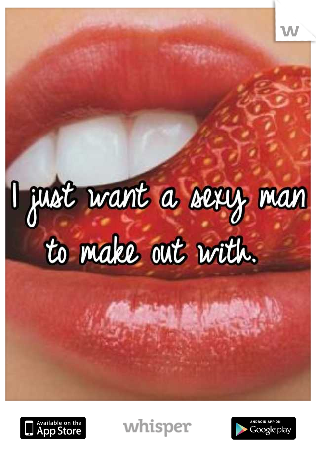 I just want a sexy man to make out with.