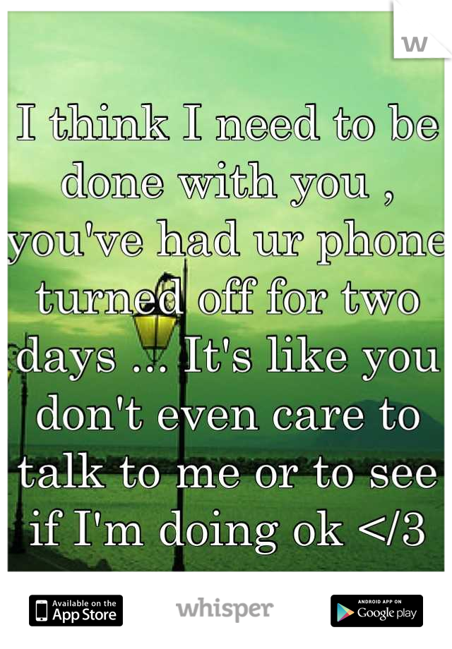 I think I need to be done with you , you've had ur phone turned off for two days ... It's like you don't even care to talk to me or to see if I'm doing ok </3