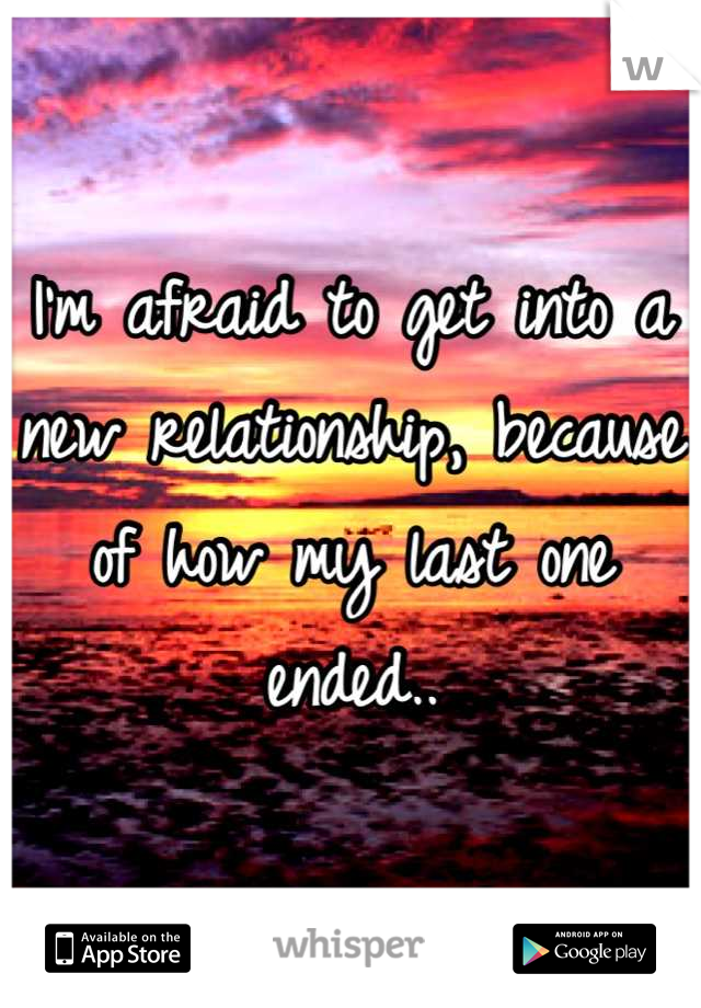 I'm afraid to get into a new relationship, because of how my last one ended..