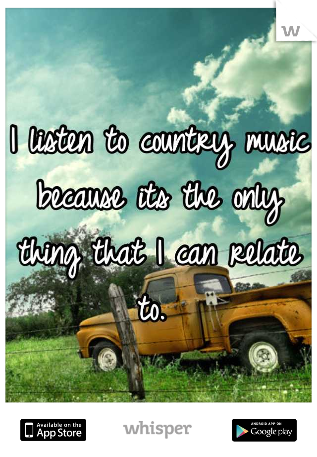 I listen to country music because its the only thing that I can relate to.
