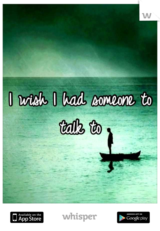 I wish I had someone to talk to