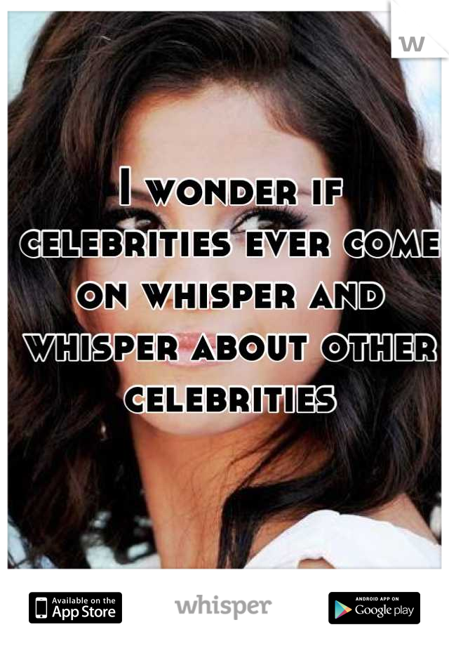 I wonder if celebrities ever come on whisper and whisper about other celebrities