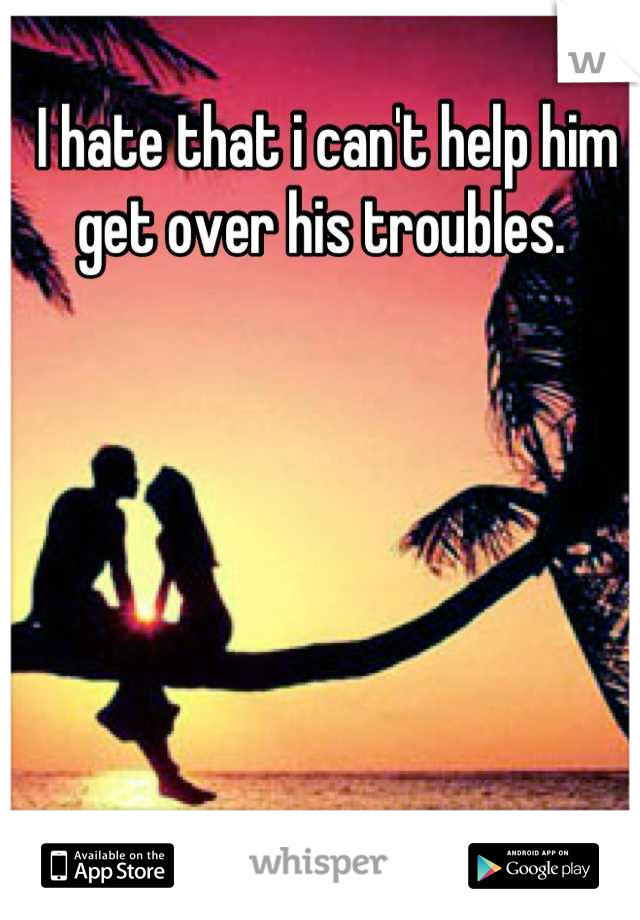 I hate that i can't help him get over his troubles.