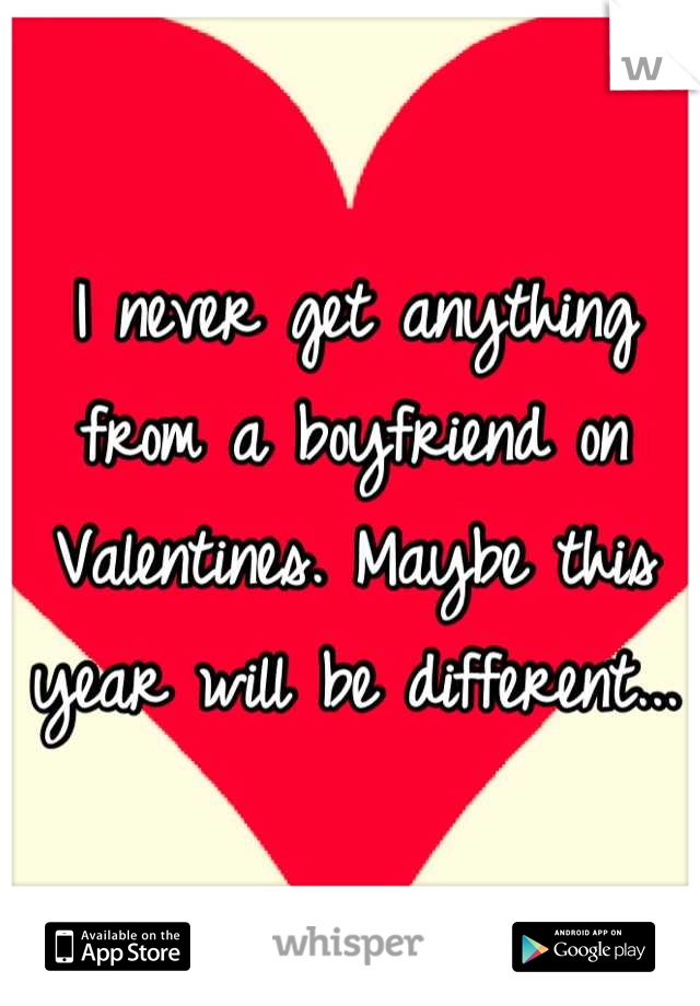I never get anything from a boyfriend on Valentines. Maybe this year will be different...